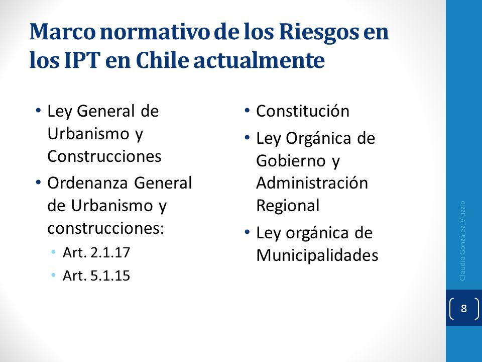 Marco normativo de los Riesgos en los IPT en Chile actualmente Ley General de Urbanismo y Construcciones Ordenanza General de Urbanismo y construccion