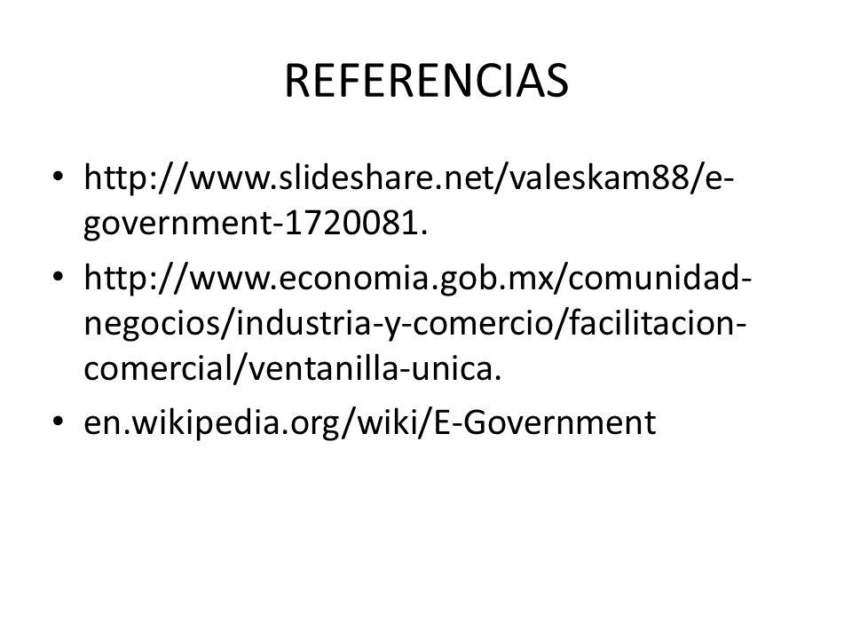 REFERENCIAS http://www.slideshare.net/valeskam88/e- government-1720081. http://www.economia.gob.mx/comunidad- negocios/industria-y-comercio/facilitaci