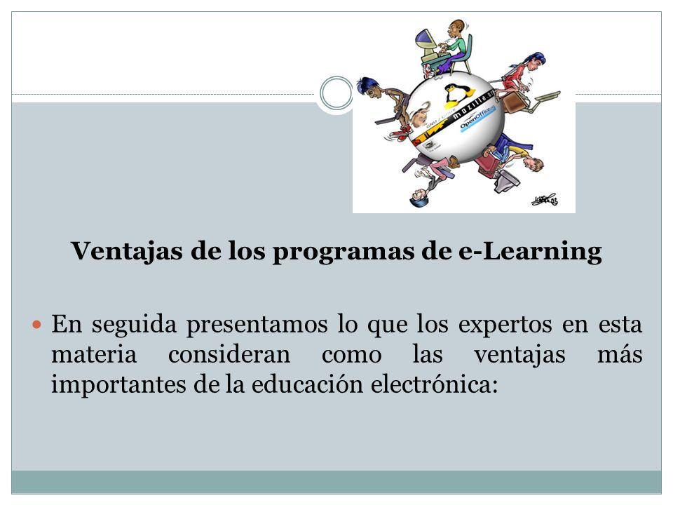 Ventajas de los programas de e-Learning En seguida presentamos lo que los expertos en esta materia consideran como las ventajas más importantes de la