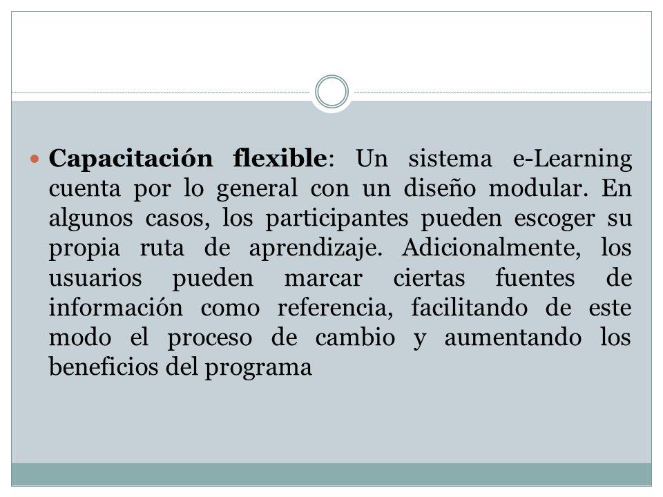 Capacitación flexible: Un sistema e-Learning cuenta por lo general con un diseño modular. En algunos casos, los participantes pueden escoger su propia