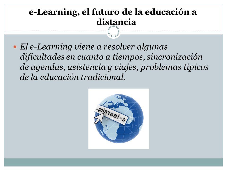 e-Learning, el futuro de la educación a distancia El e-Learning viene a resolver algunas dificultades en cuanto a tiempos, sincronización de agendas,