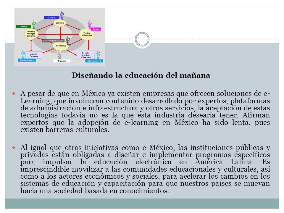 Diseñando la educación del mañana A pesar de que en México ya existen empresas que ofrecen soluciones de e- Learning, que involucran contenido desarro