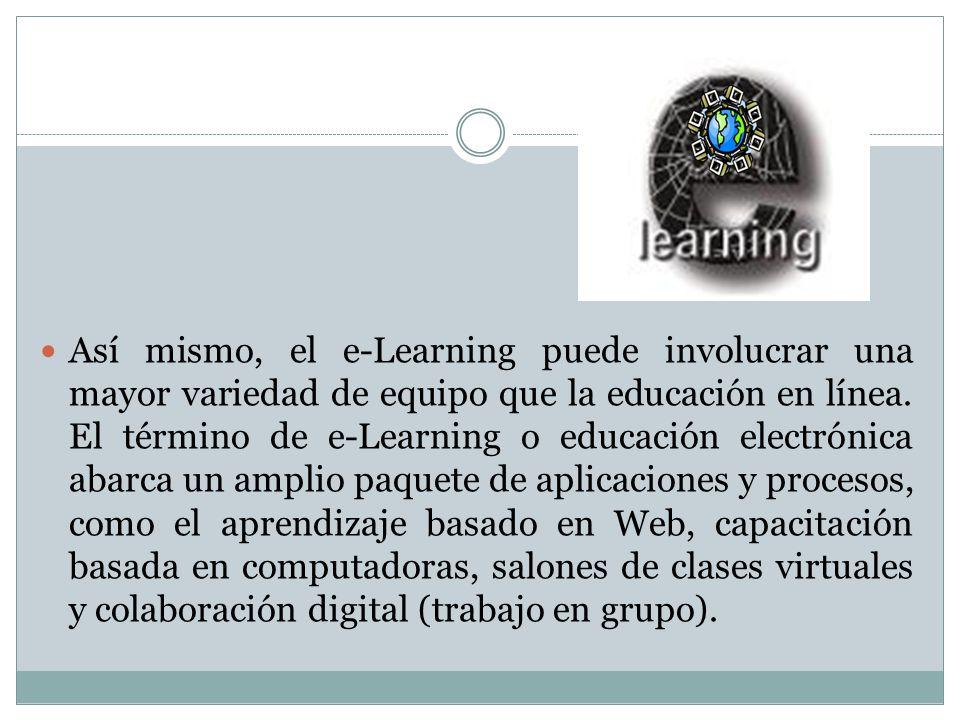 Así mismo, el e-Learning puede involucrar una mayor variedad de equipo que la educación en línea. El término de e-Learning o educación electrónica aba