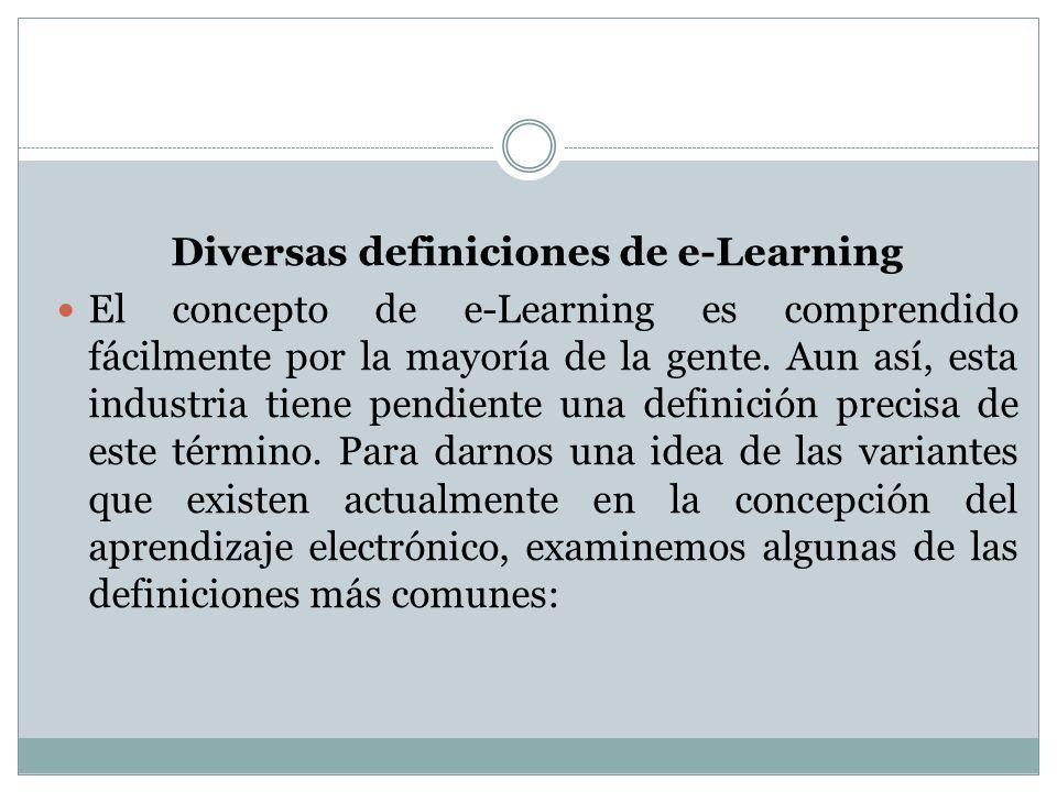 Diversas definiciones de e-Learning El concepto de e-Learning es comprendido fácilmente por la mayoría de la gente. Aun así, esta industria tiene pend