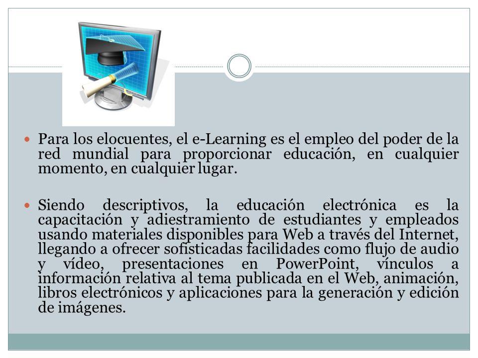 Para los elocuentes, el e-Learning es el empleo del poder de la red mundial para proporcionar educación, en cualquier momento, en cualquier lugar. Sie