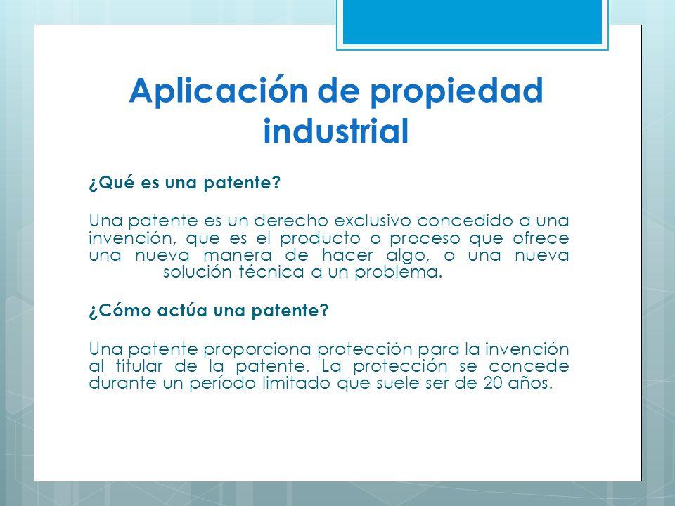 Aplicación de propiedad industrial ¿Qué es una patente? Una patente es un derecho exclusivo concedido a una invención, que es el producto o proceso qu