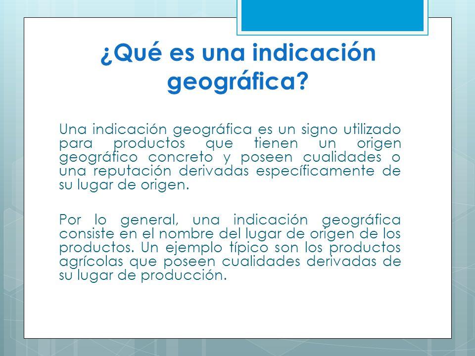 ¿Qué es una indicación geográfica? Una indicación geográfica es un signo utilizado para productos que tienen un origen geográfico concreto y poseen cu