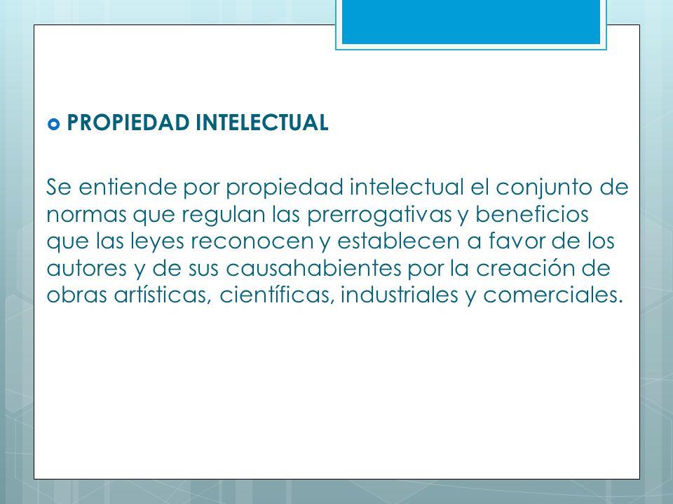 PROPIEDAD INTELECTUAL Se entiende por propiedad intelectual el conjunto de normas que regulan las prerrogativas y beneficios que las leyes reconocen y