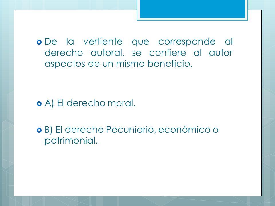 De la vertiente que corresponde al derecho autoral, se confiere al autor aspectos de un mismo beneficio. A) El derecho moral. B) El derecho Pecuniario