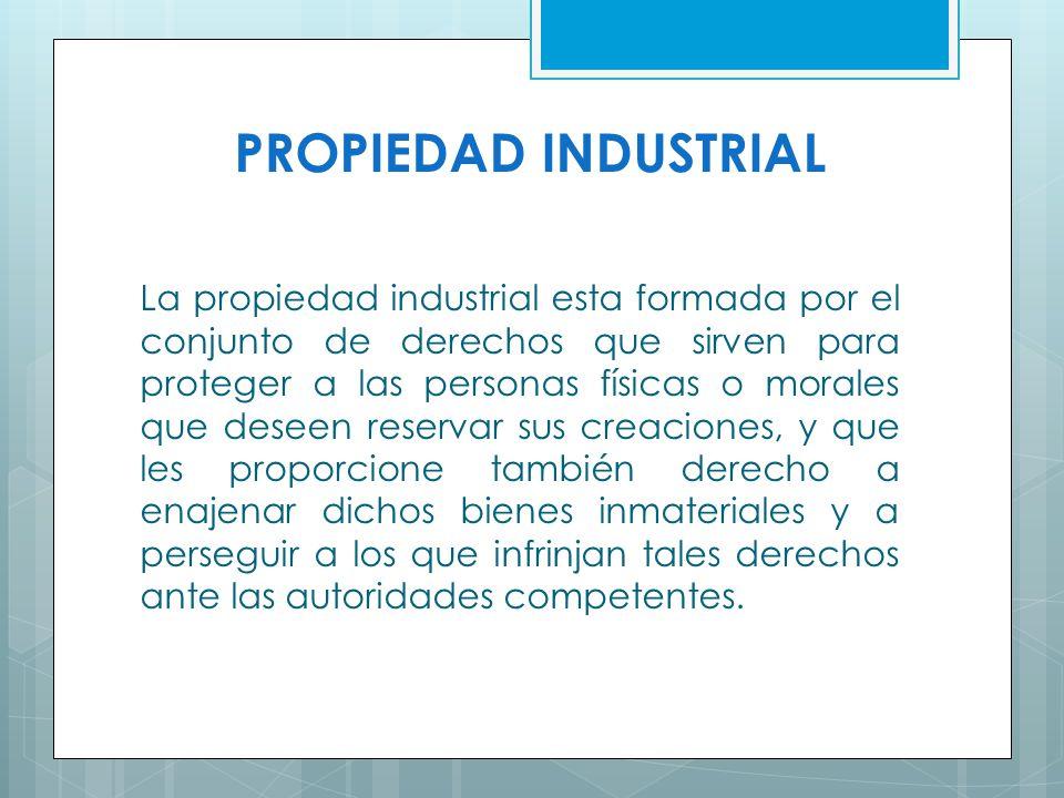 PROPIEDAD INDUSTRIAL La propiedad industrial esta formada por el conjunto de derechos que sirven para proteger a las personas físicas o morales que de