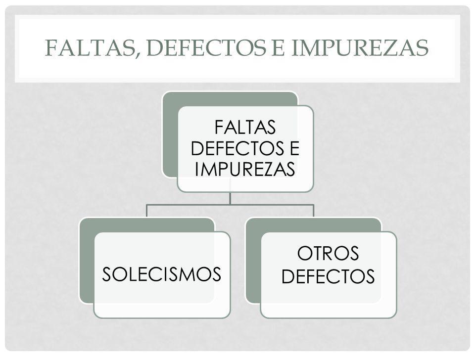 FALTAS, DEFECTOS E IMPUREZAS FALTAS DEFECTOS E IMPUREZAS SOLECISMOS OTROS DEFECTOS