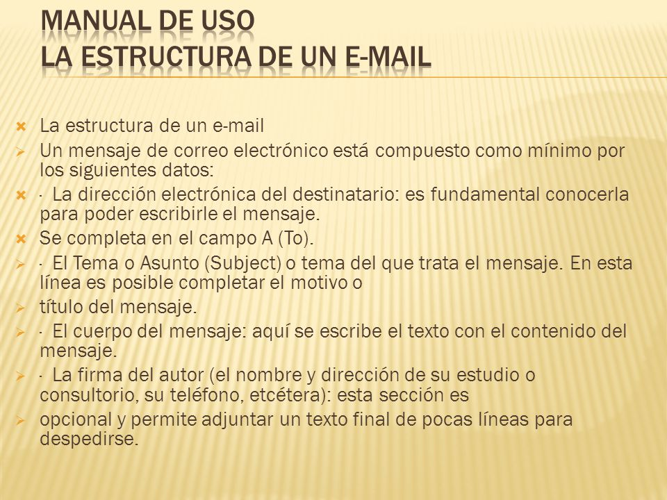 La estructura de un e-mail Un mensaje de correo electrónico está compuesto como mínimo por los siguientes datos: · La dirección electrónica del destinatario: es fundamental conocerla para poder escribirle el mensaje.