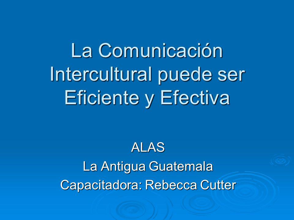La Comunicación Intercultural puede ser Eficiente y Efectiva ALAS La Antigua Guatemala Capacitadora: Rebecca Cutter