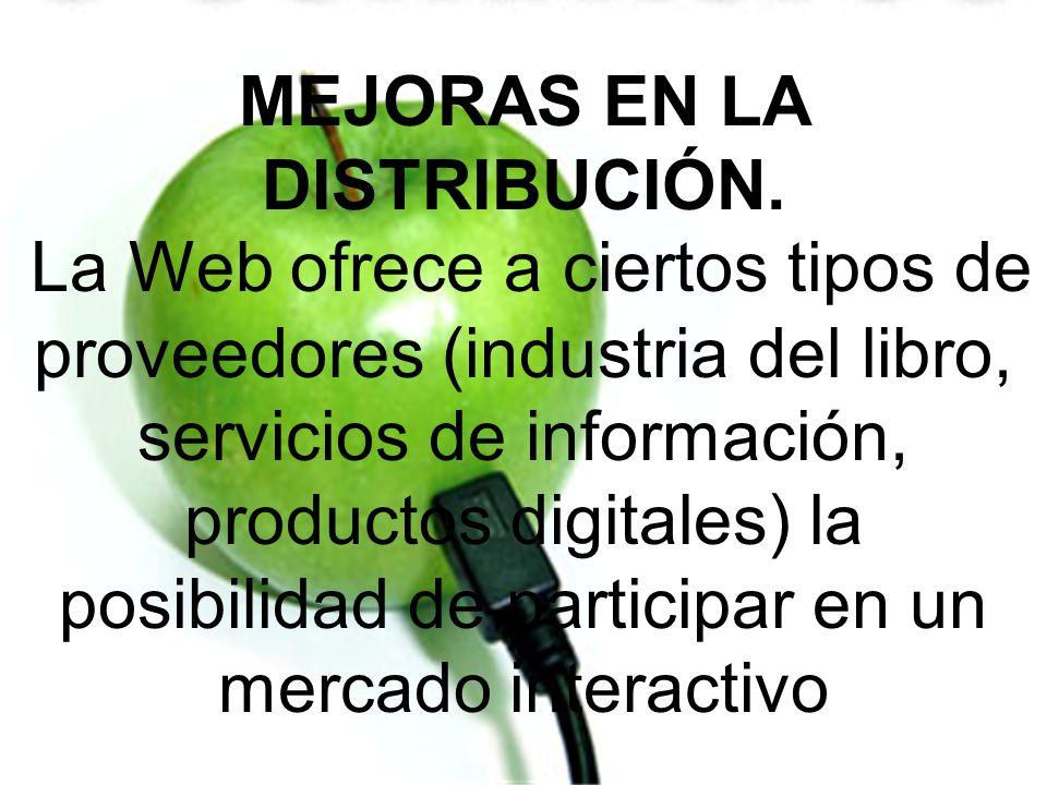 MEJORAS EN LA DISTRIBUCIÓN. La Web ofrece a ciertos tipos de proveedores (industria del libro, servicios de información, productos digitales) la posib