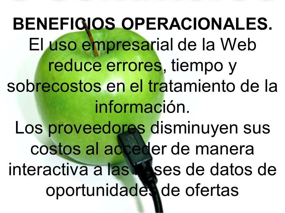 BENEFICIOS OPERACIONALES. El uso empresarial de la Web reduce errores, tiempo y sobrecostos en el tratamiento de la información. Los proveedores dismi