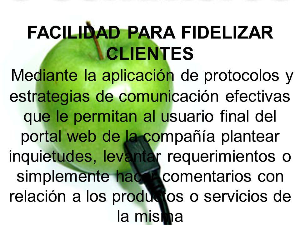 FACILIDAD PARA FIDELIZAR CLIENTES Mediante la aplicación de protocolos y estrategias de comunicación efectivas que le permitan al usuario final del po