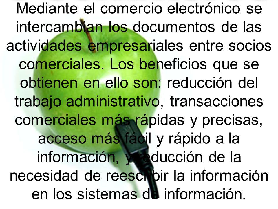 Mediante el comercio electrónico se intercambian los documentos de las actividades empresariales entre socios comerciales. Los beneficios que se obtie