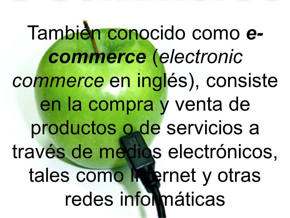 También conocido como e- commerce (electronic commerce en inglés), consiste en la compra y venta de productos o de servicios a través de medios electr