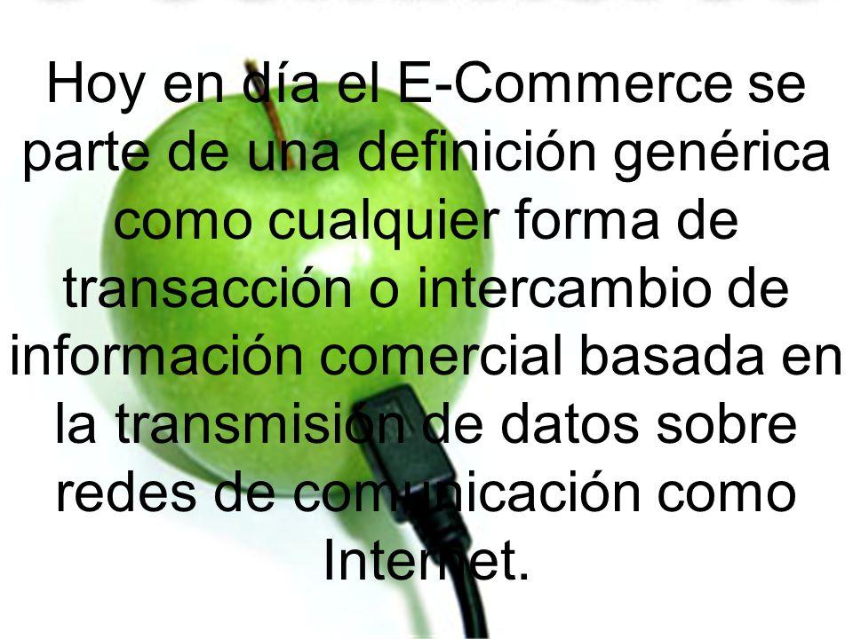 Hoy en día el E-Commerce se parte de una definición genérica como cualquier forma de transacción o intercambio de información comercial basada en la t