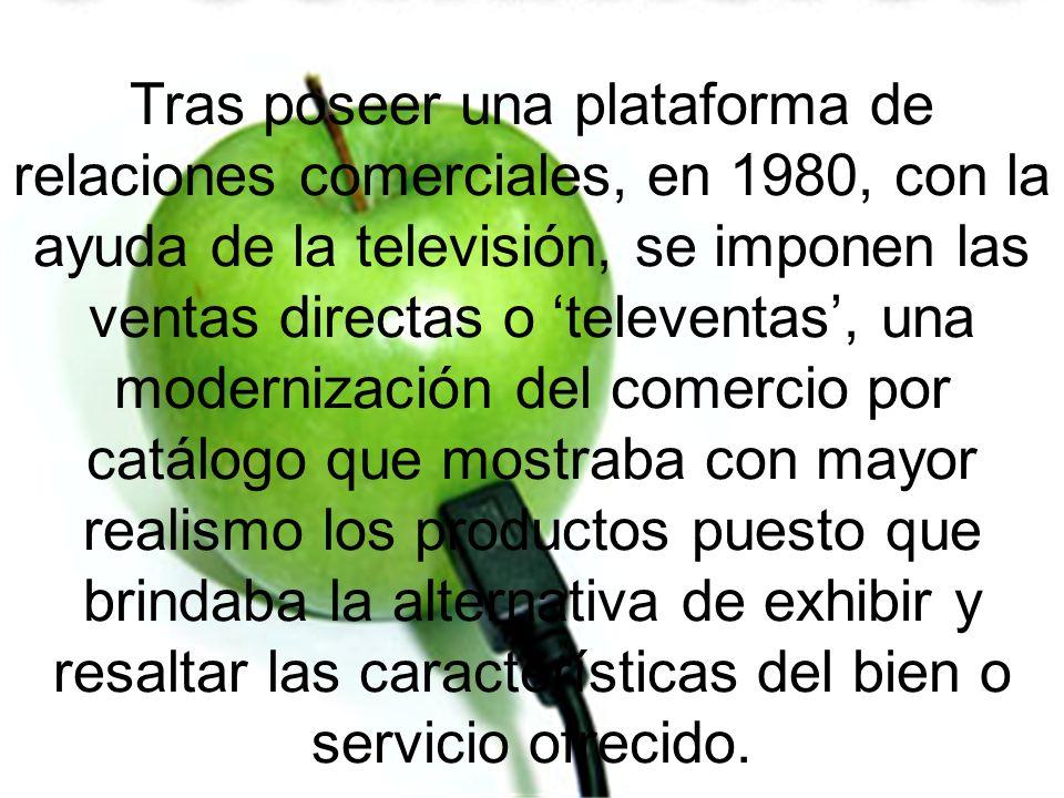 Tras poseer una plataforma de relaciones comerciales, en 1980, con la ayuda de la televisión, se imponen las ventas directas o televentas, una moderni