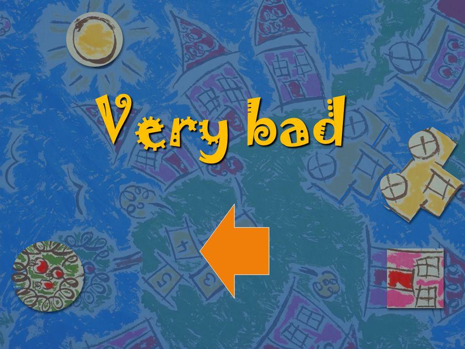 Very bad