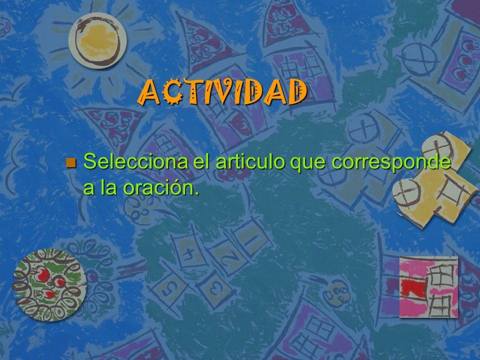 ACTIVIDAD Selecciona el articulo que corresponde a la oración. Selecciona el articulo que corresponde a la oración.