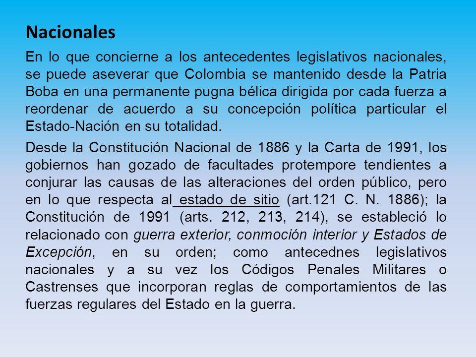Nacionales En lo que concierne a los antecedentes legislativos nacionales, se puede aseverar que Colombia se mantenido desde la Patria Boba en una permanente pugna bélica dirigida por cada fuerza a reordenar de acuerdo a su concepción política particular el Estado-Nación en su totalidad.