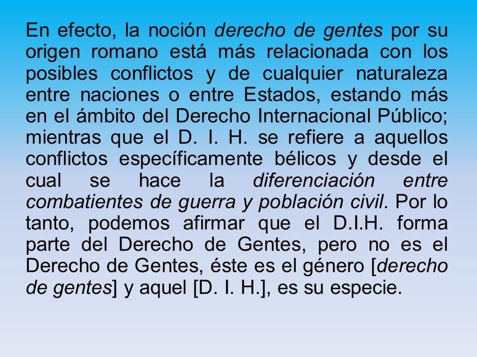 En efecto, la noción derecho de gentes por su origen romano está más relacionada con los posibles conflictos y de cualquier naturaleza entre naciones o entre Estados, estando más en el ámbito del Derecho Internacional Público; mientras que el D.