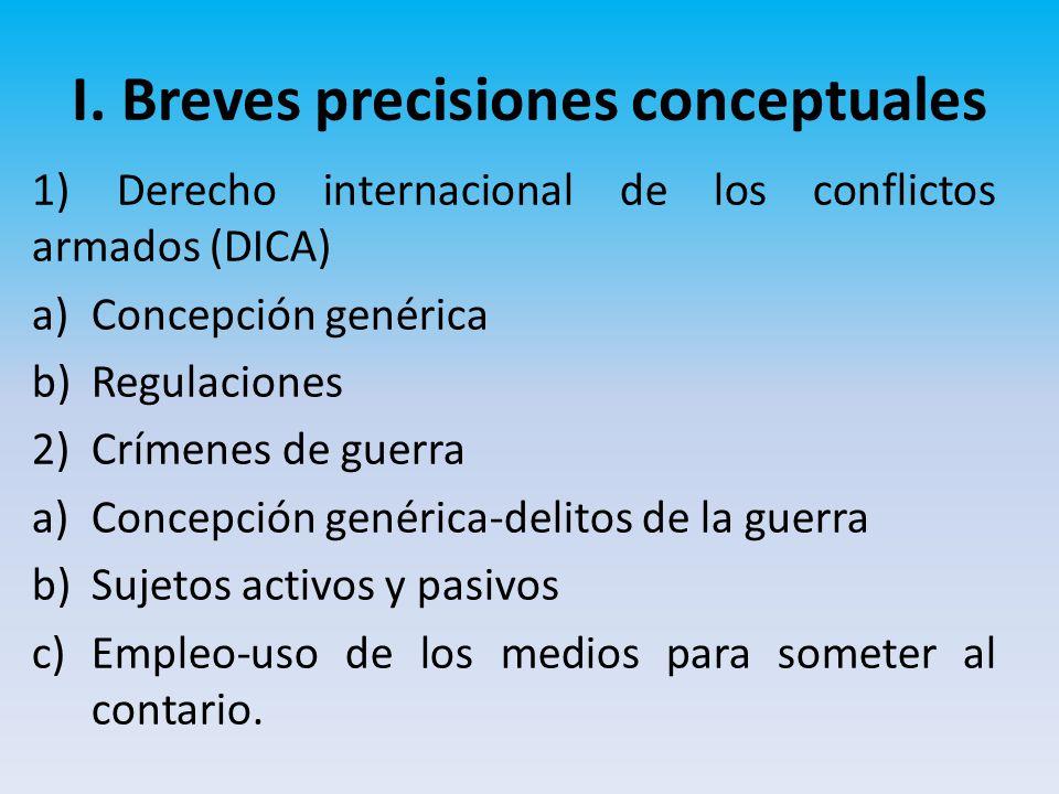 I. Breves precisiones conceptuales 1) Derecho internacional de los conflictos armados (DICA) a)Concepción genérica b)Regulaciones 2)Crímenes de guerra