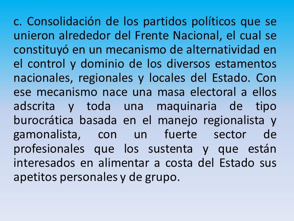 c. Consolidación de los partidos políticos que se unieron alrededor del Frente Nacional, el cual se constituyó en un mecanismo de alternatividad en el