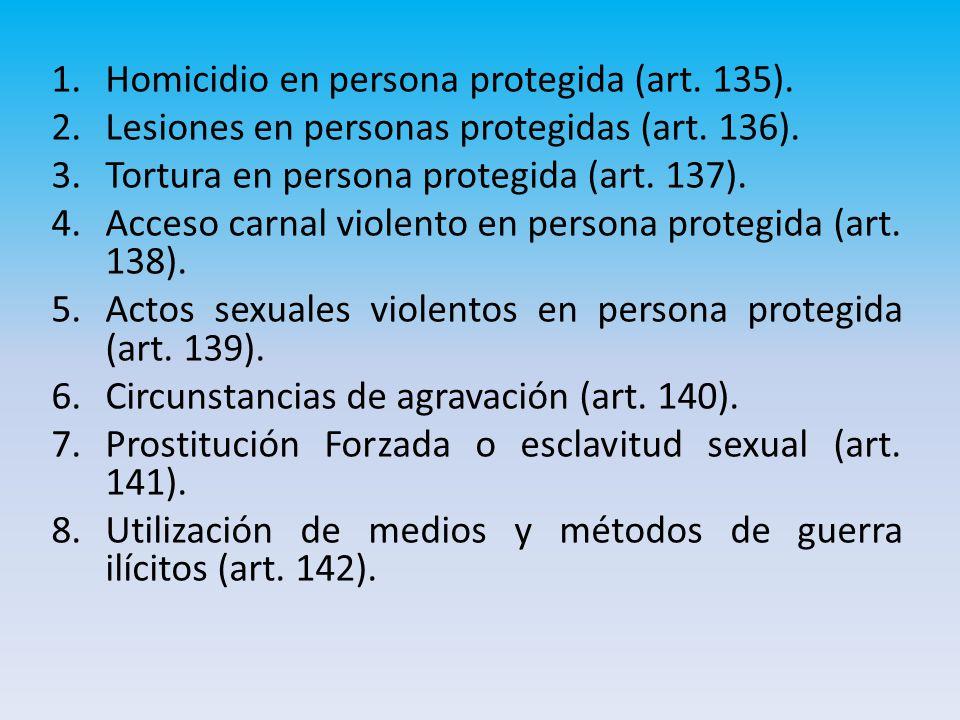 1.Homicidio en persona protegida (art.135). 2.Lesiones en personas protegidas (art.