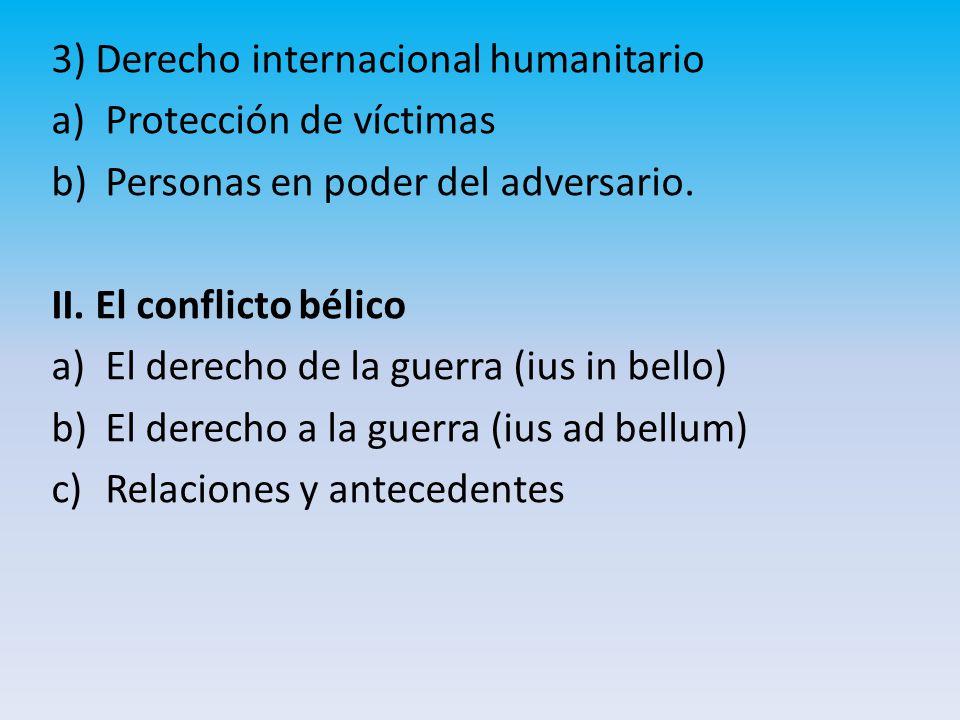 3) Derecho internacional humanitario a)Protección de víctimas b)Personas en poder del adversario.