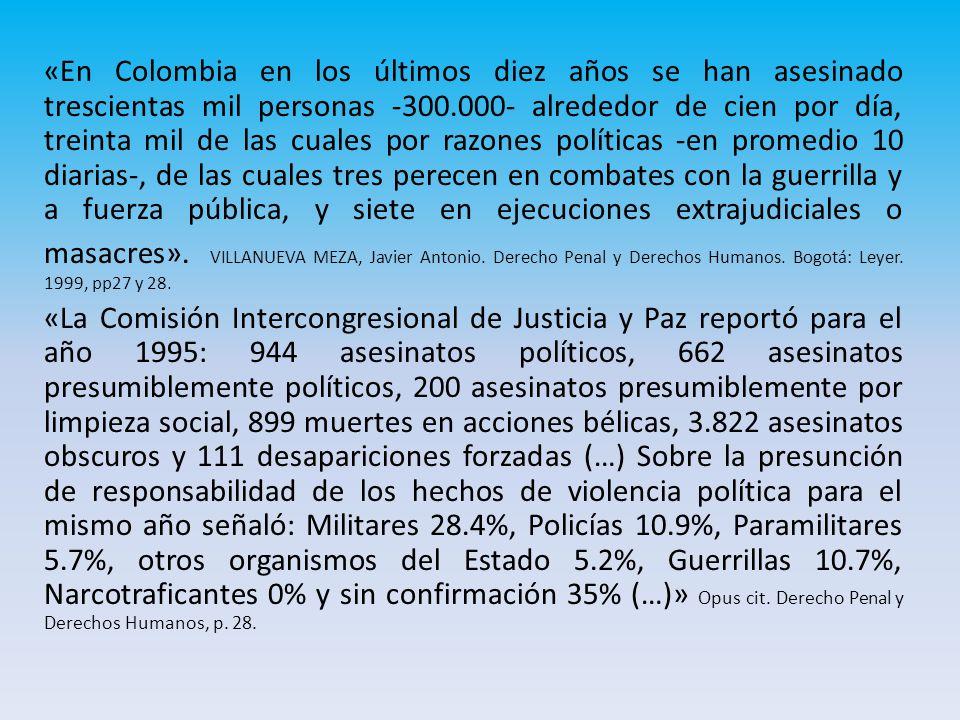 «En Colombia en los últimos diez años se han asesinado trescientas mil personas -300.000- alrededor de cien por día, treinta mil de las cuales por razones políticas -en promedio 10 diarias-, de las cuales tres perecen en combates con la guerrilla y a fuerza pública, y siete en ejecuciones extrajudiciales o masacres».