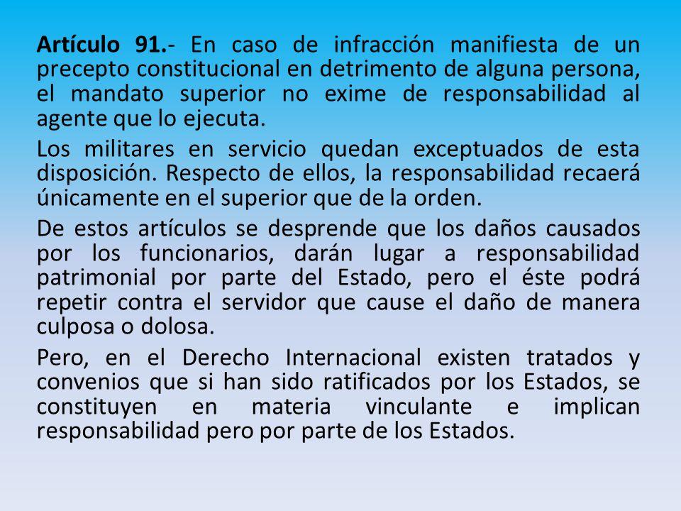 Artículo 91.- En caso de infracción manifiesta de un precepto constitucional en detrimento de alguna persona, el mandato superior no exime de responsabilidad al agente que lo ejecuta.