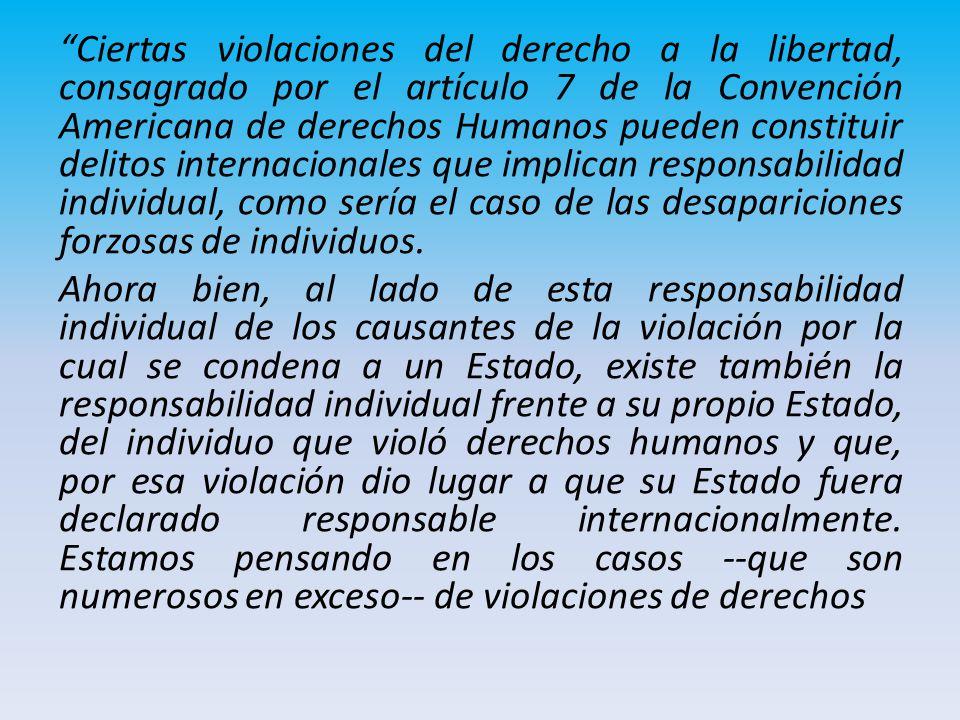 Ciertas violaciones del derecho a la libertad, consagrado por el artículo 7 de la Convención Americana de derechos Humanos pueden constituir delitos internacionales que implican responsabilidad individual, como sería el caso de las desapariciones forzosas de individuos.