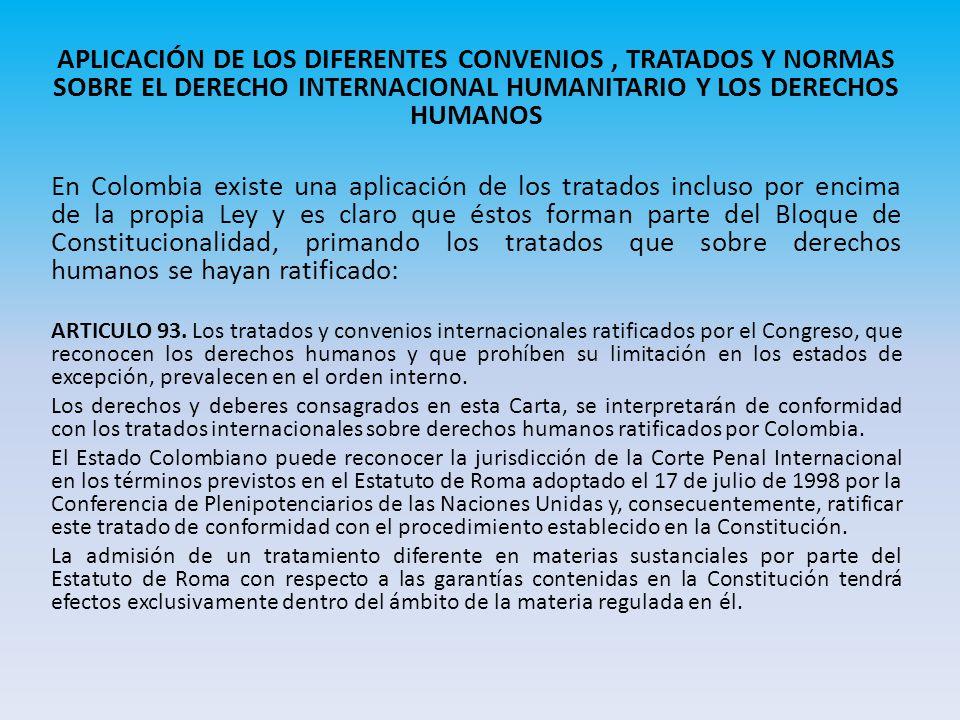 APLICACIÓN DE LOS DIFERENTES CONVENIOS, TRATADOS Y NORMAS SOBRE EL DERECHO INTERNACIONAL HUMANITARIO Y LOS DERECHOS HUMANOS En Colombia existe una aplicación de los tratados incluso por encima de la propia Ley y es claro que éstos forman parte del Bloque de Constitucionalidad, primando los tratados que sobre derechos humanos se hayan ratificado: ARTICULO 93.