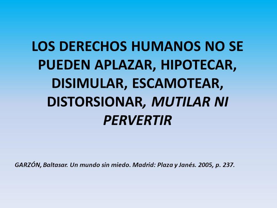 LOS DERECHOS HUMANOS NO SE PUEDEN APLAZAR, HIPOTECAR, DISIMULAR, ESCAMOTEAR, DISTORSIONAR, MUTILAR NI PERVERTIR GARZÓN, Baltasar.