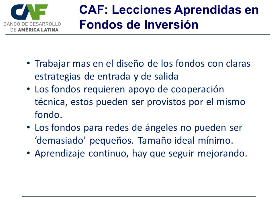 CAF: Lecciones Aprendidas en Fondos de Inversión Trabajar mas en el diseño de los fondos con claras estrategias de entrada y de salida Los fondos requ