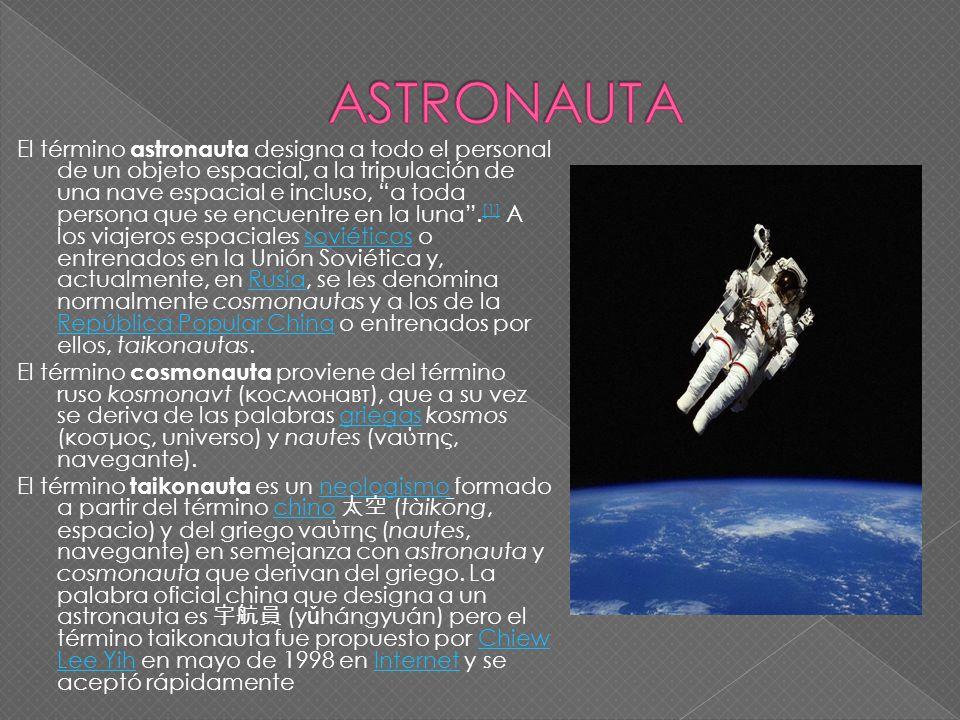 El término astronauta designa a todo el personal de un objeto espacial, a la tripulación de una nave espacial e incluso, a toda persona que se encuent