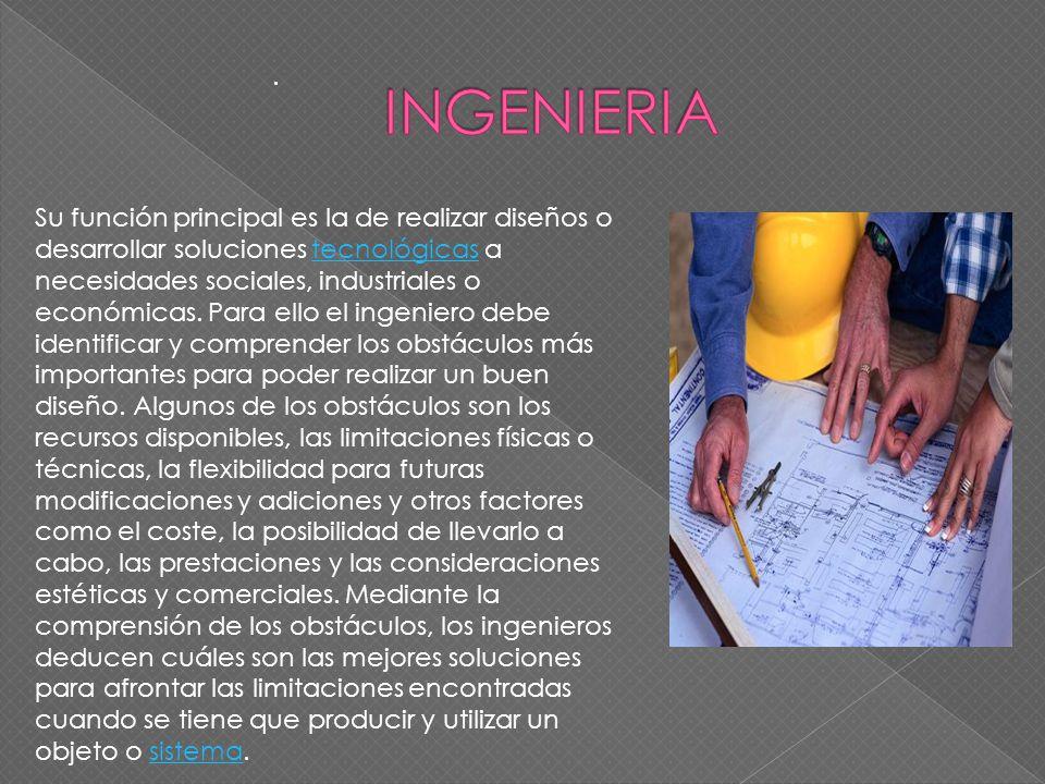 . Su función principal es la de realizar diseños o desarrollar soluciones tecnológicas a necesidades sociales, industriales o económicas. Para ello el