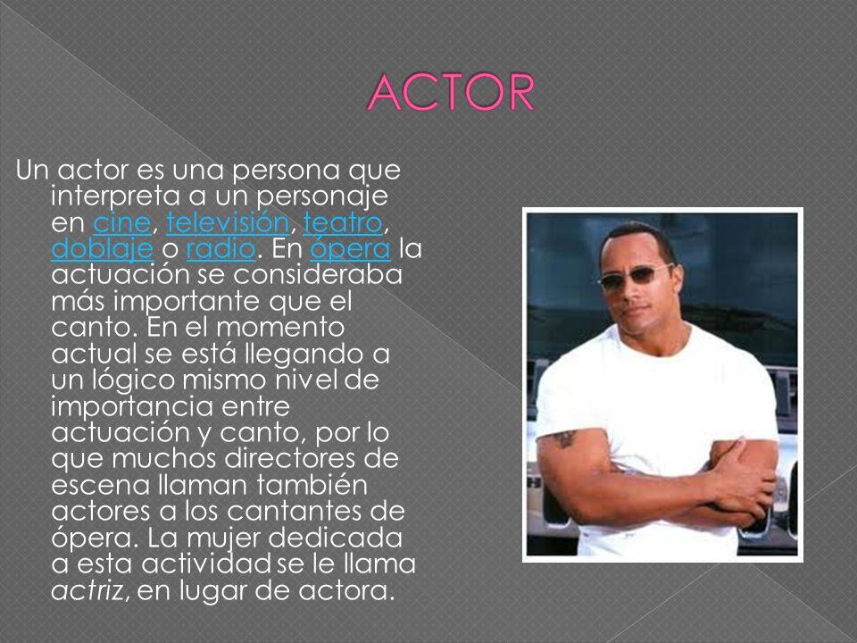 Un actor es una persona que interpreta a un personaje en cine, televisión, teatro, doblaje o radio. En ópera la actuación se consideraba más important