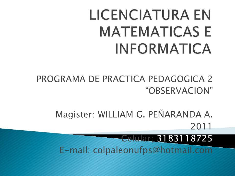 PROGRAMA DE PRACTICA PEDAGOGICA 2 OBSERVACION Magister: WILLIAM G. PEÑARANDA A. 2011 Celular; 3183118725 E-mail: colpaleonufps@hotmail.com