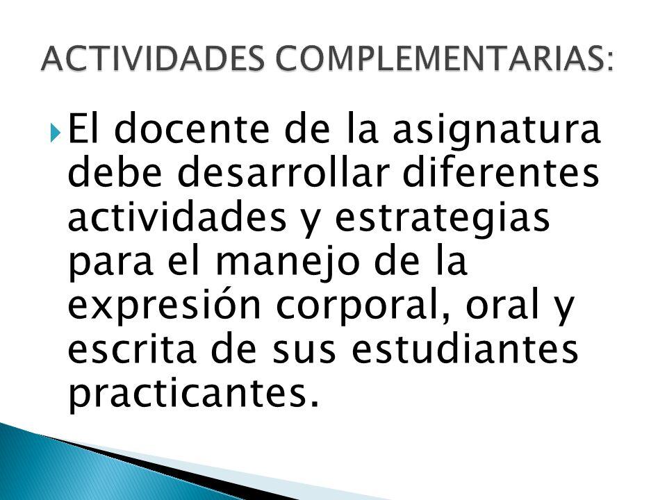 El docente de la asignatura debe desarrollar diferentes actividades y estrategias para el manejo de la expresión corporal, oral y escrita de sus estud