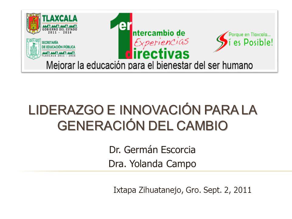 LIDERAZGO E INNOVACIÓN PARA LA GENERACIÓN DEL CAMBIO Dr. Germán Escorcia Dra. Yolanda Campo Ixtapa Zihuatanejo, Gro. Sept. 2, 2011