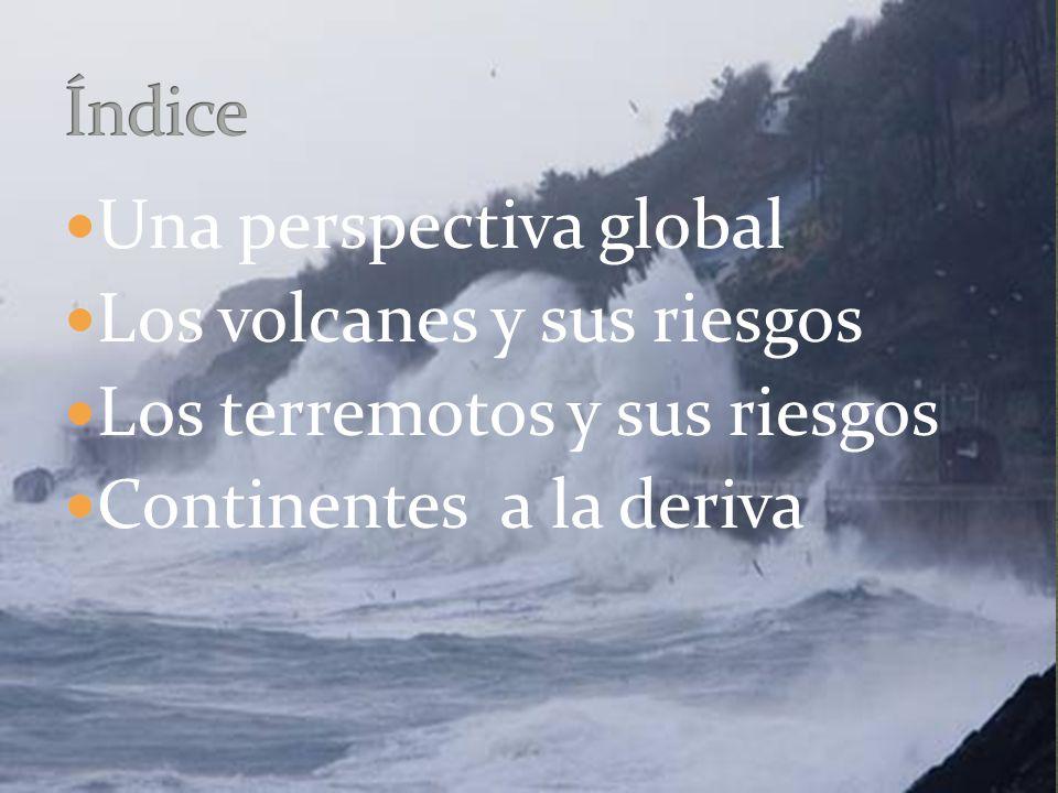 Una perspectiva global Los volcanes y sus riesgos Los terremotos y sus riesgos Continentes a la deriva