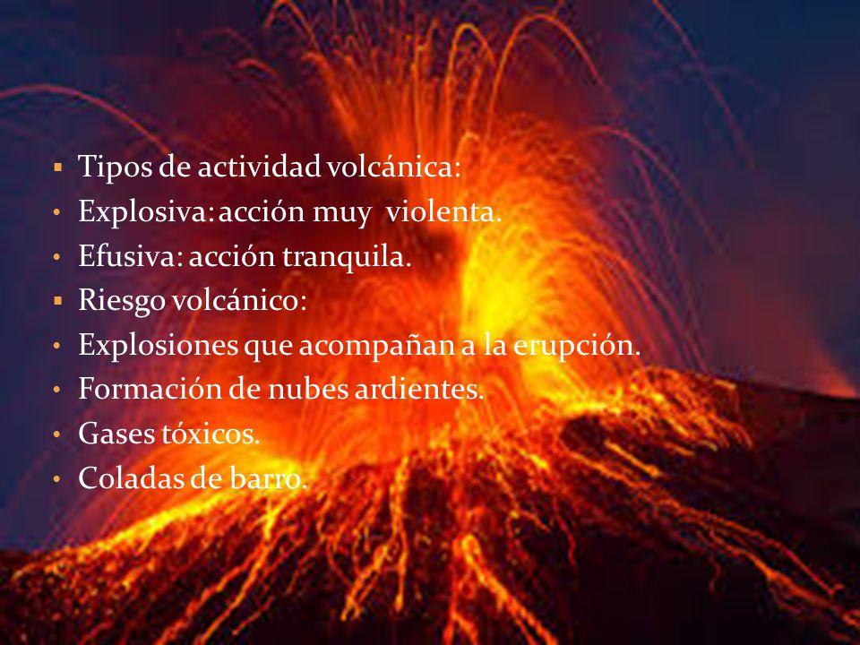 Tipos de actividad volcánica: Explosiva: acción muy violenta. Efusiva: acción tranquila. Riesgo volcánico: Explosiones que acompañan a la erupción. Fo