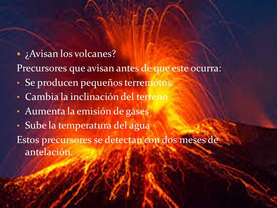 ¿Avisan los volcanes? Precursores que avisan antes de que este ocurra: Se producen pequeños terremotos. Cambia la inclinación del terreno Aumenta la e