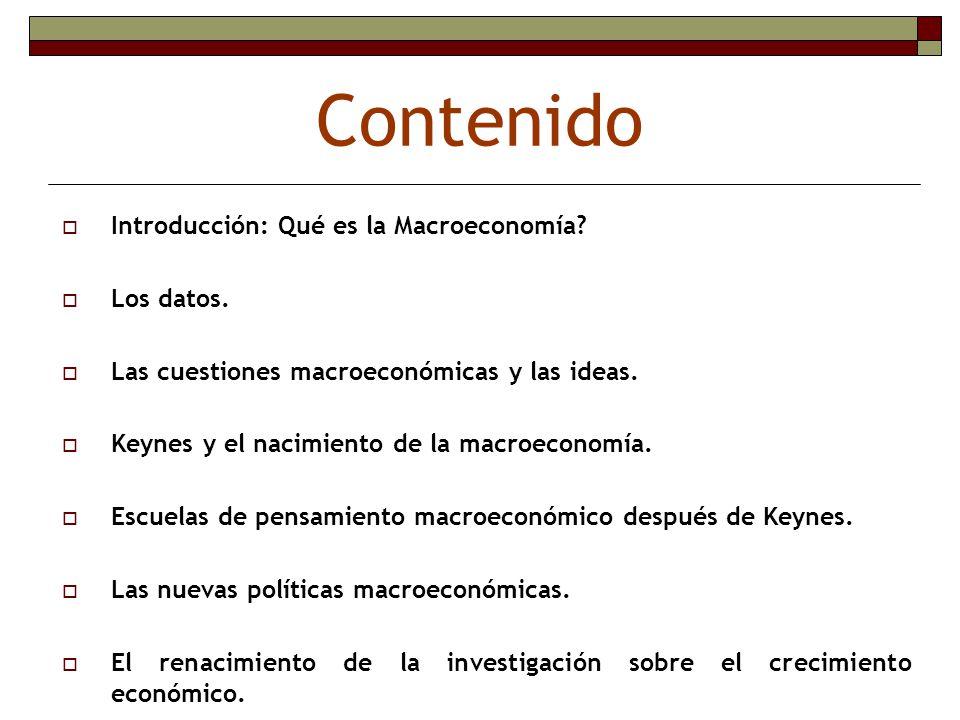 Contenido Introducción: Qué es la Macroeconomía? Los datos. Las cuestiones macroeconómicas y las ideas. Keynes y el nacimiento de la macroeconomía. Es