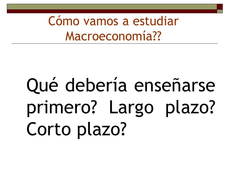 Cómo vamos a estudiar Macroeconomía?? Qué debería enseñarse primero? Largo plazo? Corto plazo?
