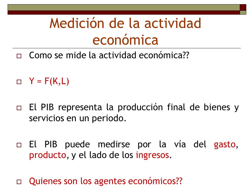 Medición de la actividad económica Como se mide la actividad económica?? Y = F(K,L) El PIB representa la producción final de bienes y servicios en un